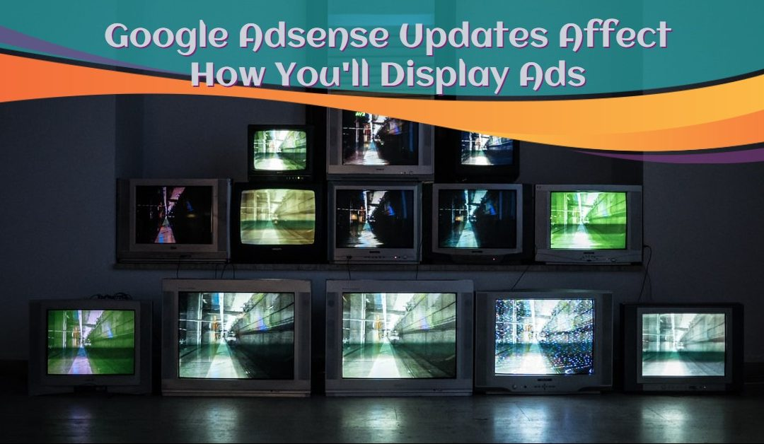 How Recent Google Adsense Updates Affect How You'll Display Ads