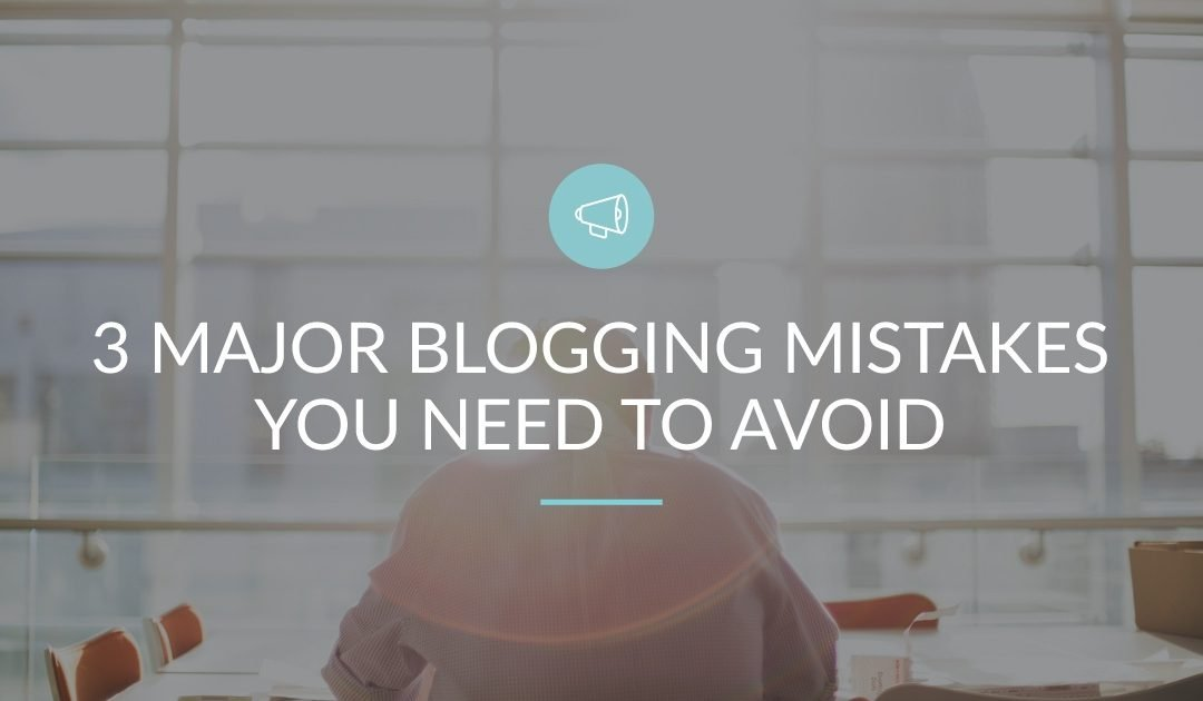 3 Major Blogging Mistakes You Need To Avoid